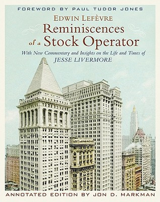 Reminiscences of a Stock Operator: With New Commentary and Insights on the Life and Times of Jesse Livermore - Lefevre, Edwin, and Markman, Jon D, and Jones, Paul Tudor (Foreword by)