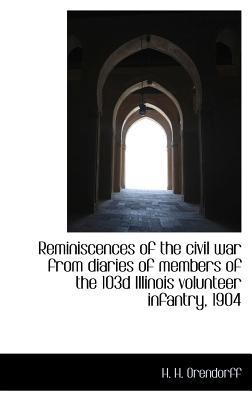 Reminiscences of the Civil War from Diaries of Members of the 103d Illinois Volunteer Infantry, 1904 - Orendorff, H H