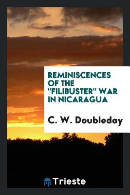 Reminiscences of the Filibuster War in Nicaragua - Doubleday, C W