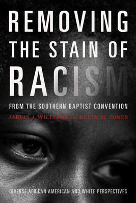 Removing the Stain of Racism from the Southern Baptist Convention: Diverse African American and White Perspectives - Jones, Kevin, Dr., and Williams, Jarvis J