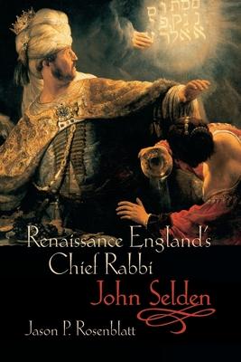 Renaissance England's Chief Rabbi: John Selden - Rosenblatt, Jason P.