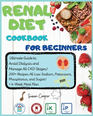 Renal Diet Cookbook for Beginners: Ultimate Guide to Avoid Dialysis and Manage All CKD Stages! 200+ Recipes All Low Sodium, Potassium, Phosphorus, and Sugar! + 4-Week Meal Plan - Cooper, Susan
