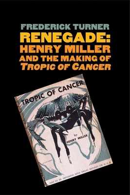 """Renegade: Henry Miller and the Making of """"tropic of Cancer"""" - Turner, Frederick"""