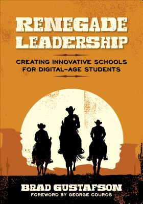 Renegade Leadership: Creating Innovative Schools for Digital-Age Students - Gustafson, Brad R.