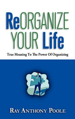 Reorganize Your Life - Poole, Ray Anthony