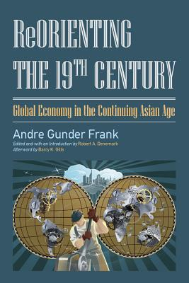 Reorienting the 19th Century: Global Economy in the Continuing Asian Age - Frank, Andre Gunder, and Denemark, Robert A