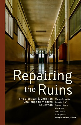 Repairing the Ruins: The Classical & Christian Challenge to Modern Education - Press, Canon, and Wilson, Douglas (Editor)