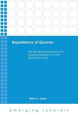 Repentance at Qumran: The Penitential Framework of Religious Experience in the Dead Sea Scrolls - Jason, Mark A