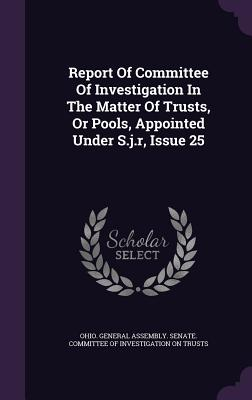 Report of Committee of Investigation in the Matter of Trusts, or Pools, Appointed Under S.J.R, Issue 25 - Ohio General Assembly Senate Committe (Creator)