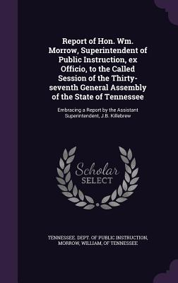 Report of Hon. Wm. Morrow, Superintendent of Public Instruction, Ex Officio, to the Called Session of the Thirty-Seventh General Assembly of the State of Tennessee: Embracing a Report by the Assistant Superintendent, J.B. Killebrew - Tennessee Dept of Public Instruction (Creator), and Morrow, William Of Tennessee (Creator)