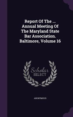 Report of the ... Annual Meeting of the Maryland State Bar Association. Baltimore, Volume 16 - Anonymous