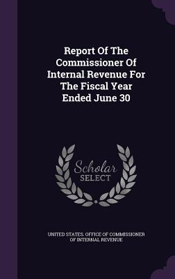 Report of the Commissioner of Internal Revenue for the Fiscal Year Ended June 30 - United States Office of Commissioner of (Creator)