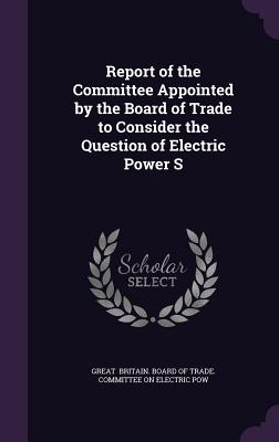 Report of the Committee Appointed by the Board of Trade to Consider the Question of Electric Power S - Britain Board of Trade Committee on El
