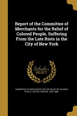 Report of the Committee of Merchants for the Relief of Colored People, Suffering from the Late Riots in the City of New York - Committee of Merchants for the Relief of (Creator), and Daniel Murray Pamphlet Collection (Libra (Creator), and African...