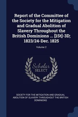 Report of the Committee of the Society for the Mitigation and Gradual Abolition of Slavery Throughout the British Dominions ... [1st]-3D; 1823/24-Dec. 1825; Volume 2 - Society for the Mitigation and Gradual a (Creator)