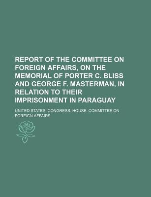 Report of the Committee on Foreign Affairs, on the Memorial of Porter C. Bliss and George F. Masterman, in Relation to Their Imprisonment in Paraguay - Affairs, United States Congress