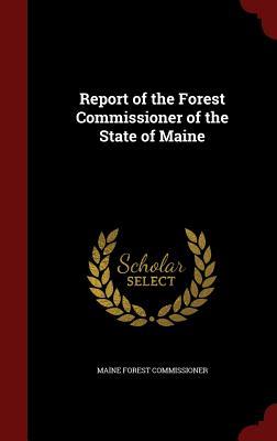 Report of the Forest Commissioner of the State of Maine - Commissioner, Maine Forest