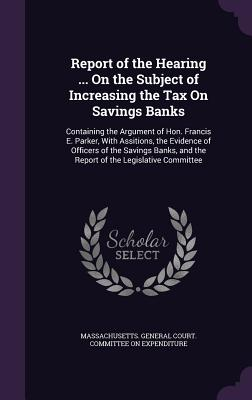Report of the Hearing ... on the Subject of Increasing the Tax on Savings Banks: Containing the Argument of Hon. Francis E. Parker, with Assitions, the Evidence of Officers of the Savings Banks, and the Report of the Legislative Committee - Massachusetts General Court Committee (Creator)