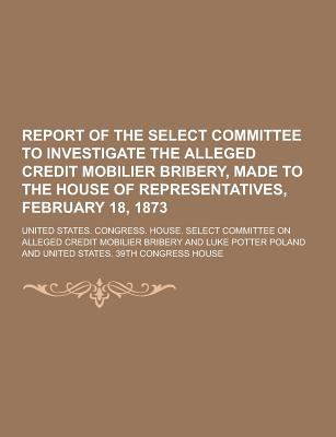 Report of the Select Committee to Investigate the Alleged Credit Mobilier Bribery, Made to the House of Representatives, February 18, 1873 - Bribery, United States Congress