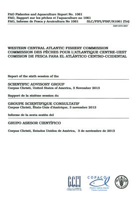 Report of the Sixth Session of the Scientific Advisory Group - Wecafc Corpus Christi, United States of America - 3 Nov 2013: Fao Fisheries and Aquaculture Reports No. 1061 - Food and Agriculture Organization (Fao) (Editor)
