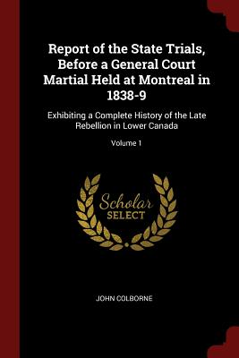 Report of the State Trials, Before a General Court Martial Held at Montreal in 1838-9: Exhibiting a Complete History of the Late Rebellion in Lower Canada; Volume 1 - Colborne, John, Sir