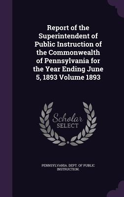 Report of the Superintendent of Public Instruction of the Commonwealth of Pennsylvania for the Year Ending June 5, 1893 Volume 1893 - Pennsylvania Dept of Public Instructio (Creator)