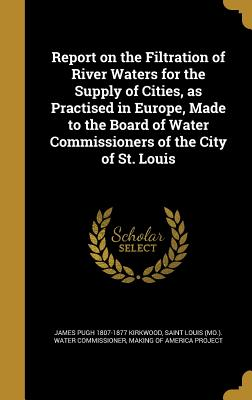 Report on the Filtration of River Waters for the Supply of Cities, as Practised in Europe, Made to the Board of Water Commissioners of the City of St. Louis - Kirkwood, James Pugh 1807-1877, and Saint Louis (Mo ) Water Commissioner (Creator), and Making of America Project (Creator)