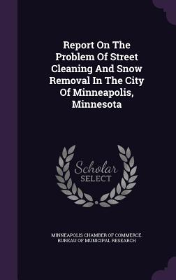 Report on the Problem of Street Cleaning and Snow Removal in the City of Minneapolis, Minnesota - Minneapolis Chamber of Commerce Bureau (Creator)
