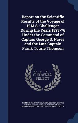 Report on the Scientific Results of the Voyage of H.M.S. Challenger During the Years 1873-76 Under the Command of Captain George S. Nares and the Late Captain Frank Tourle Thomson - Thomson, Frank Tourle, and Nares, George S 1831-1915, and Murray, John