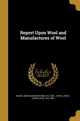 Report Upon Wool and Manufactures of Wool - Mudge, E[noch] R[edington] 1812-1881 (Creator), and Hayes, John L (John Lord) 1812-1887 (Creator)