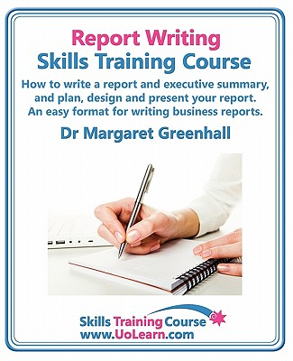 Report Writing Skills Training Course - How to Write a Report and Executive Summary, and Plan, Design and Present Your Report - An Easy Format for Writing Business Reports: Lots of Exercises and Free Downloadable Workbook - Greenhall, Margaret