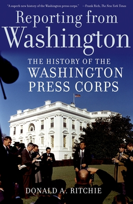 Reporting from Washington: The History of the Washington Press Corps - Ritchie, Donald A