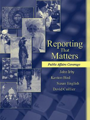 Reporting That Matters: Public Affairs Coverage - Irby, John, and Bird, Kenton, and English, Susan