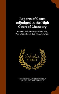 Reports of Cases Adjudged in the High Court of Chancery: Before Sir William Page Wood, Knt., Vice-Chancellor. [1862-1865], Volume 1 - Hemming, George Wirgman, and Great Britain Court of Chancery (Creator)