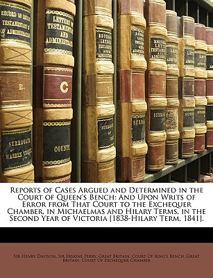 Reports of Cases Argued and Determined in the Court of Queen's Bench: And Upon Writs of Error from That Court to the Exchequer Chamber, in Michaelmas and Hilary Terms, in the Second Year of Victoria [1838-Hilary Term, 1841]. - Davison, Henry