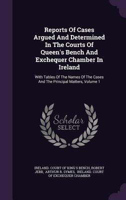 Reports of Cases Argued and Determined in the Courts of Queen's Bench and Exchequer Chamber in Ireland: With Tables of the Names of the Cases and the Principal Matters, Volume 1 - Jebb, Robert, and Ireland Court of King's Bench (Creator), and Arthur R Symes (Creator)