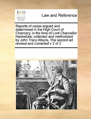 Reports of Cases Argued and Determined in the High Court of Chancery, in the Time of Lord Chancellor Hardwicke: Collected and Methodised by John Tracy Atkyns, the Second Ed Revised and Corrected V 2 of 3 - Multiple Contributors