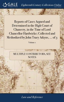 Reports of Cases Argued and Determined in the High Court of Chancery, in the Time of Lord Chancellor Hardwicke; Collected and Methodized by John Tracy Atkyns, ... of 3; Volume 1 - Multiple Contributors