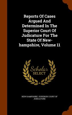 Reports of Cases Argued and Determined in the Superior Court of Judicature for the State of New-Hampshire, Volume 11 - New Hampshire Superior Court of Judicat (Creator)
