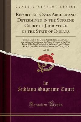Reports of Cases Argued and Determined in the Supreme Court of Judicature of the State of Indiana, Vol. 47: With Tables of the Cases Reported and Cases Cited and an Index; Containing the Cases Decided at the May Term, 1874, Not Published in Volume 45 and - Court, Indiana Supreme