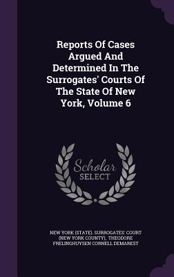 Reports of Cases Argued and Determined in the Surrogates' Courts of the State of New York, Volume 6 - New York (State) Surrogates' Court (Ne (Creator), and Theodore Frelinghuysen Cornell Demarest (Creator)