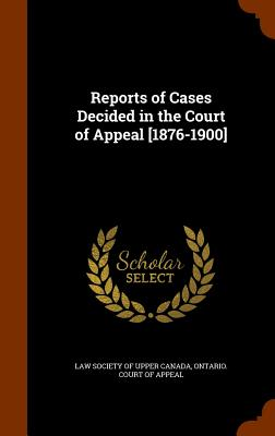 Reports of Cases Decided in the Court of Appeal [1876-1900] - Law Society of Upper Canada (Creator), and Ontario Court of Appeal (Creator)
