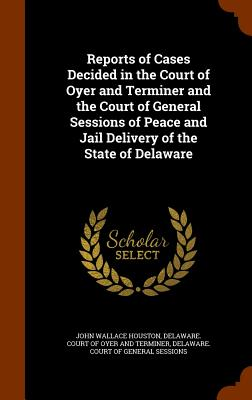 Reports of Cases Decided in the Court of Oyer and Terminer and the Court of General Sessions of Peace and Jail Delivery of the State of Delaware - Houston, John Wallace, and Delaware Court of Oyer and Terminer (Creator)