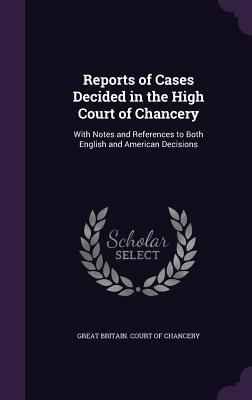 Reports of Cases Decided in the High Court of Chancery: With Notes and References to Both English and American Decisions - Great Britain Court of Chancery (Creator)