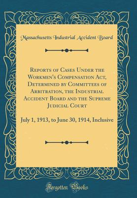 Reports of Cases Under the Workmen's Compensation Act, Determined by Committees of Arbitration, the Industrial Accident Board and the Supreme Judicial Court: July 1, 1913, to June 30, 1914, Inclusive (Classic Reprint) - Board, Massachusetts Industrial Accident