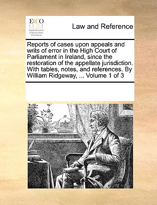 Reports of Cases Upon Appeals and Writs of Error in the High Court of Parliament in Ireland, Since the Restoration of the Appellate Jurisdiction. with Tables, Notes, and References. by William Ridgeway, ... Volume 1 of 3 - Multiple Contributors, See Notes