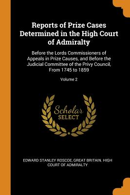 Reports of Prize Cases Determined in the High Court of Admiralty: Before the Lords Commissioners of Appeals in Prize Causes, and Before the Judicial Committee of the Privy Council, from 1745 to 1859; Volume 2 - Roscoe, Edward Stanley, and Great Britain High Court of Admiralty (Creator)