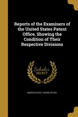 Reports of the Examiners of the United States Patent Office, Showing the Condition of Their Respective Divisions - United States Patent Office (Creator)