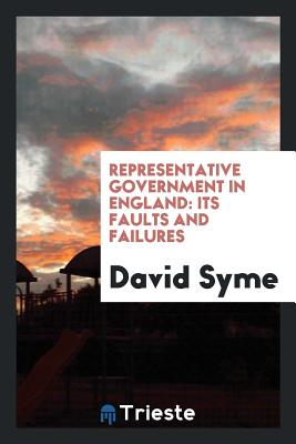 Representative Government in England: Its Faults and Failures - Syme, David