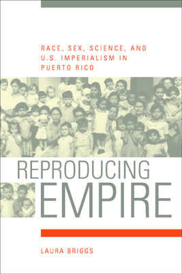 Reproducing Empire: Race, Sex, Science, and U.S. Imperialism in Puerto Rico - Briggs, Laura